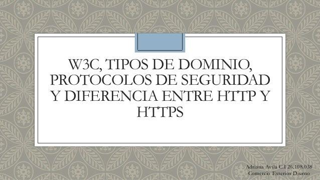W3C, TIPOS DE DOMINIO, PROTOCOLOS DE SEGURIDAD Y DIFERENCIA ENTRE HTTP Y HTTPS Adriana Avila C.I 26.108.038 Comercio Exter...