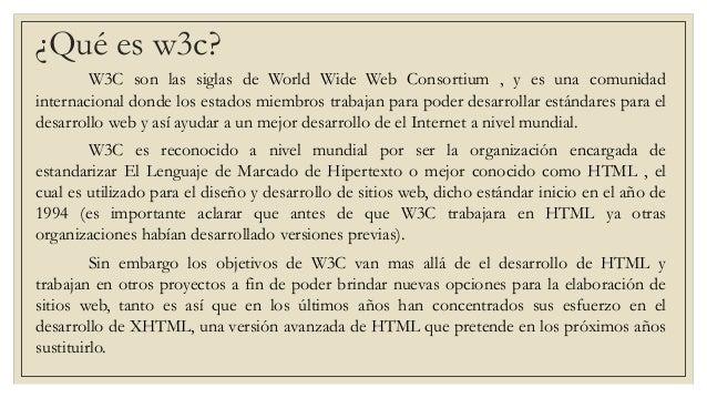 ¿Qué es w3c? W3C son las siglas de World Wide Web Consortium , y es una comunidad internacional donde los estados miembros...