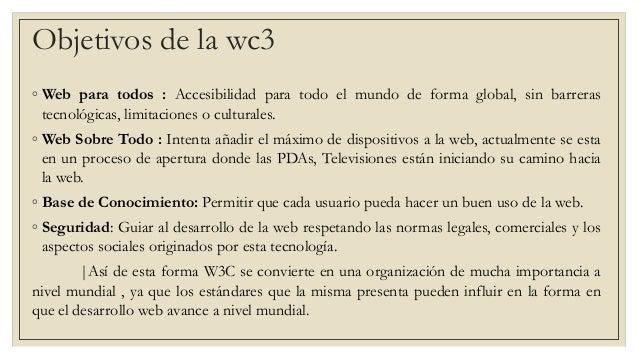 ◦ Web para todos : Accesibilidad para todo el mundo de forma global, sin barreras tecnológicas, limitaciones o culturales....