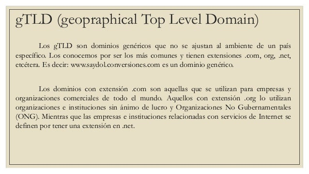 gTLD (geopraphical Top Level Domain) Los gTLD son dominios genéricos que no se ajustan al ambiente de un país específico. ...