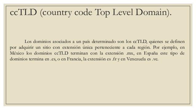ccTLD (country code Top Level Domain). Los dominios asociados a un país determinado son los ccTLD, quienes se definen por ...