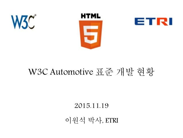 W3C Automotive 표준 개발 현황 2015.11.19 이원석 박사, ETRI