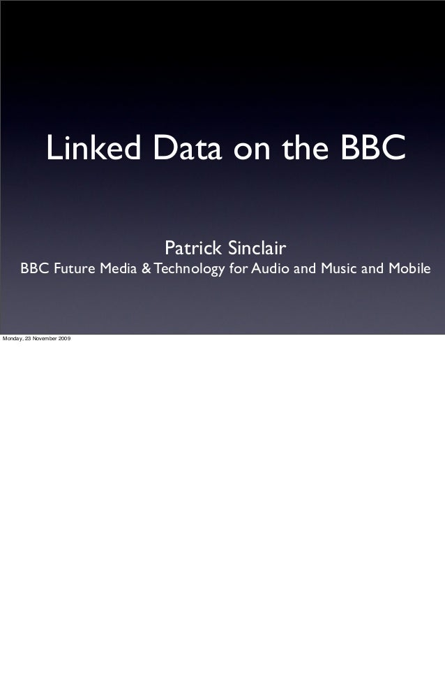 Linked Data on the BBC Patrick Sinclair BBC Future Media & Technology for Audio and Music and Mobile Monday, 23 November 2...