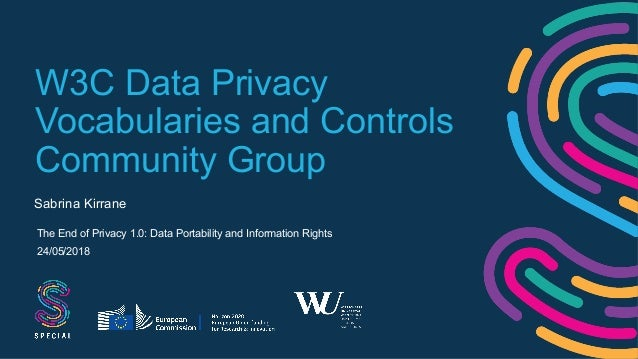 W3C Data Privacy Vocabularies and Controls Community Group Sabrina Kirrane The End of Privacy 1.0: Data Portability and In...