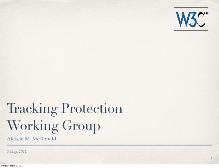 Tracking Protection    Working Group    Aleecia M. McDonald    3 May, 2012                          1Friday, May 4, 12