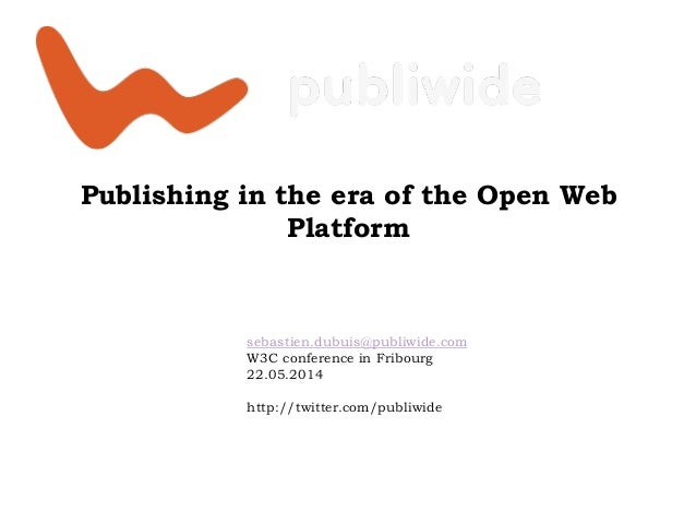 Publishing in the era of the Open Web Platform sebastien.dubuis@publiwide.com W3C conference in Fribourg 22.05.2014 http:/...