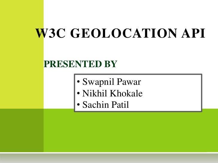W3C GEOLOCATION API<br />PRESENTED BY <br /><ul><li> Swapnil Pawar