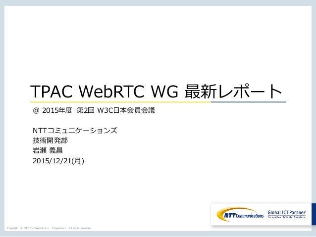 Copyright © NTT Communications Corporation. All rights reserved. TPAC WebRTC WG 最新レポート @ 2015年度 第2回 W3C⽇本会員会議 NTTコミュニケーション...