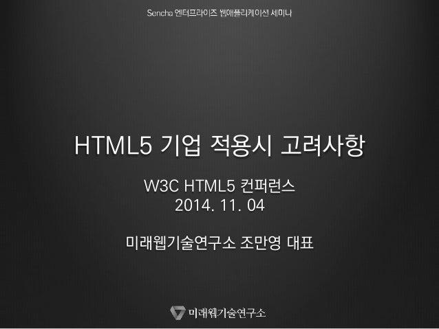 HTML5 기업 적용시 고려사항  W3C HTML5 컨퍼런스  2014. 11. 04  미래웹기술연구소 조만영 대표