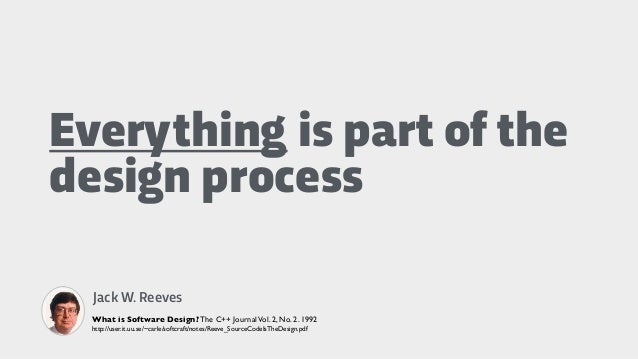 Everything is part of the design process Jack W. Reeves What is Software Design? The C++ JournalVol. 2, No. 2. 1992 http:/...