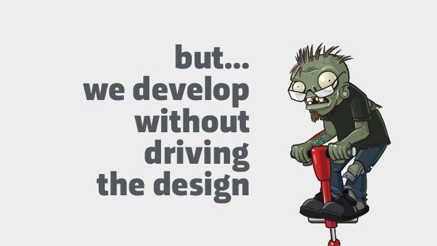 but… we develop without driving the design