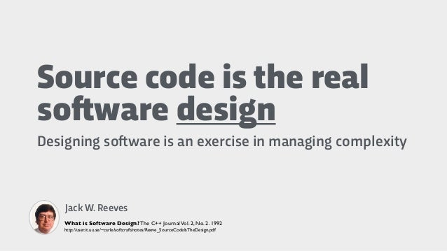 Source code is the real so!ware design Designing so!ware is an exercise in managing complexity Jack W. Reeves What is Soft...