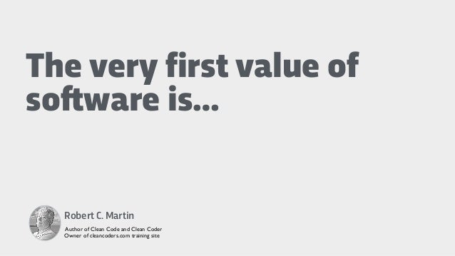 The very first value of so!ware is… Robert C. Martin Author of Clean Code and Clean Coder Owner of cleancoders.com trainin...