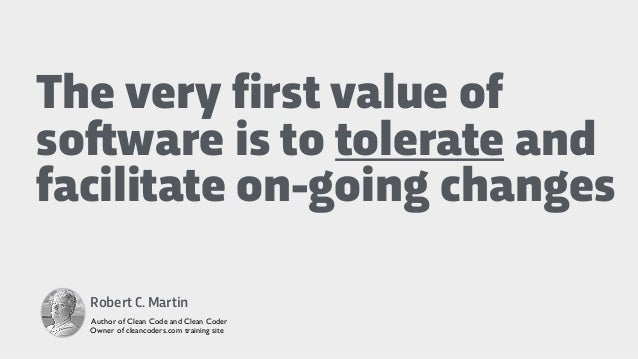 The very first value of so!ware is to tolerate and facilitate on-going changes Robert C. Martin Author of Clean Code and C...