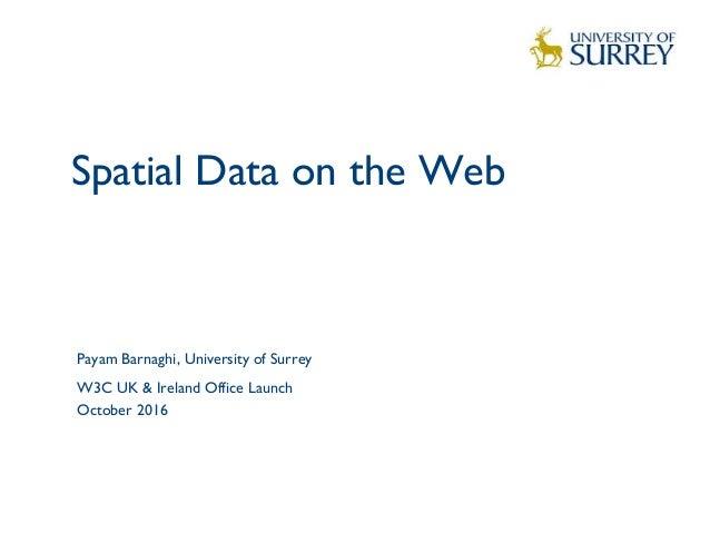 Spatial Data on the Web 1 Payam Barnaghi, University of Surrey W3C UK & Ireland Office Launch October 2016