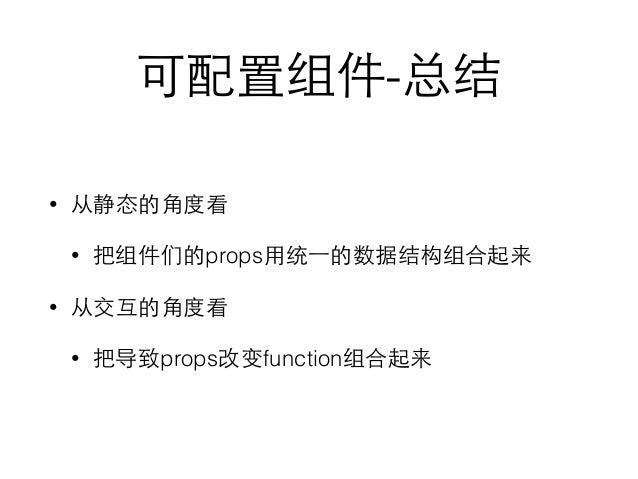 可配置组件-总结 • 从静态的⾓角度看 • 把组件们的props⽤用统⼀一的数据结构组合起来 • 从交互的⾓角度看 • 把导致props改变function组合起来