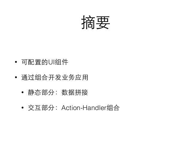 摘要 • 可配置的UI组件 • 通过组合开发业务应⽤用 • 静态部分:数据拼接 • 交互部分:Action-Handler组合