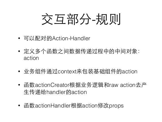 交互部分-规则 • 可以配对的Action-Handler • 定义多个函数之间数据传递过程中的中间对象: action • 业务组件通过context来包装基础组件的action • 函数actionCreator根据业务逻辑和raw act...