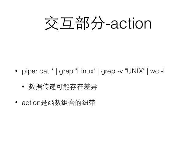 """交互部分-action • pipe: cat *   grep """"Linux""""   grep -v """"UNIX""""   wc -l • 数据传递可能存在差异 • action是函数组合的纽带"""