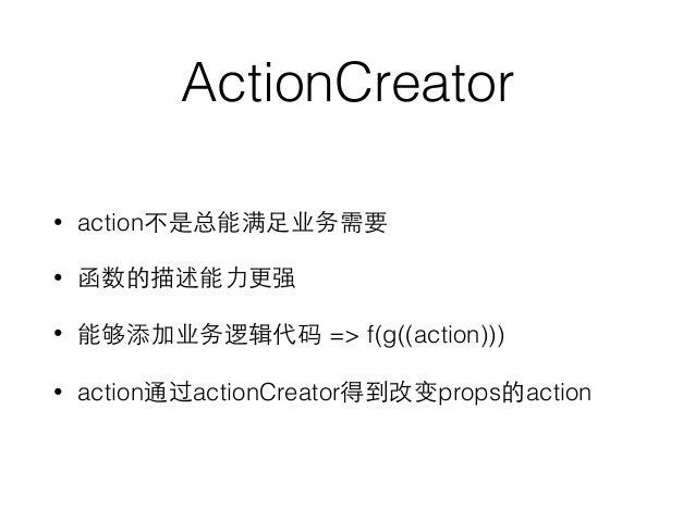 ActionCreator • action不是总能满⾜足业务需要 • 函数的描述能⼒力更强 • 能够添加业务逻辑代码 => f(g((action))) • action通过actionCreator得到改变props的action