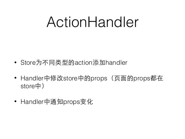 ActionHandler • Store为不同类型的action添加handler • Handler中修改store中的props(⻚页⾯面的props都在 store中) • Handler中通知props变化