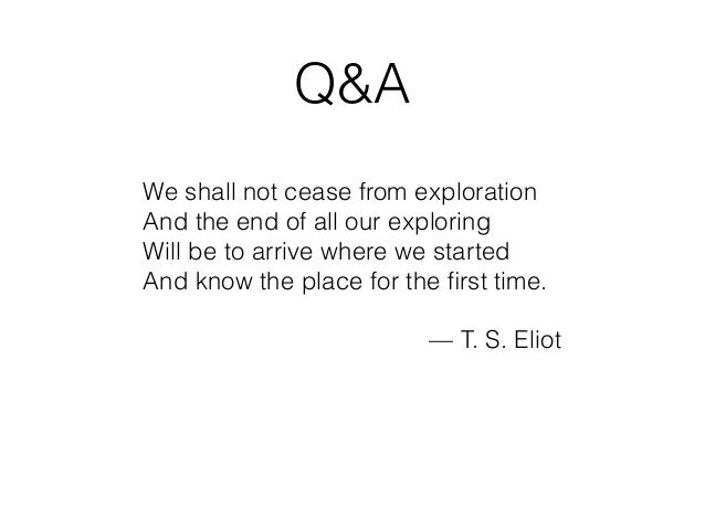Q&A We shall not cease from exploration And the end of all our exploring Will be to arrive where we started And know the p...