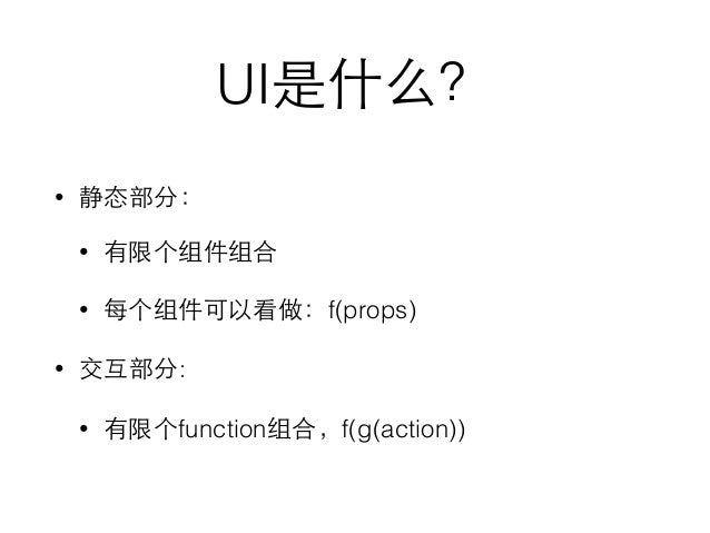 UI是什么? • 静态部分: • 有限个组件组合 • 每个组件可以看做:f(props) • 交互部分: • 有限个function组合,f(g(action))