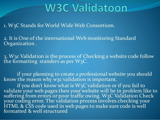 1. W3C Stands for World Wide Web Consortium. 2. It is One of the international Web monitoring Standard Organization . 3. W...