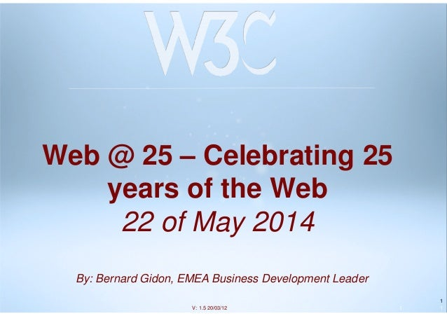 1 Web @ 25 – Celebrating 25 years of the Web 22 of May 2014 1 1V: 1.5 20/03/12 By: Bernard Gidon, EMEA Business Developmen...