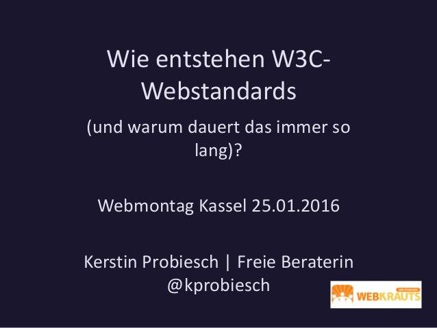Wie entstehen W3C- Webstandards (und warum dauert das immer so lang)? Webmontag Kassel 25.01.2016 Kerstin Probiesch | Frei...