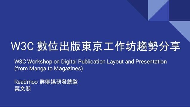 W3C Workshop on Digital Publication Layout and Presentation (from Manga to Magazines) Readmoo 群傳媒研發總監 葉文熙 W3C 數位出版東京工作坊趨勢分享