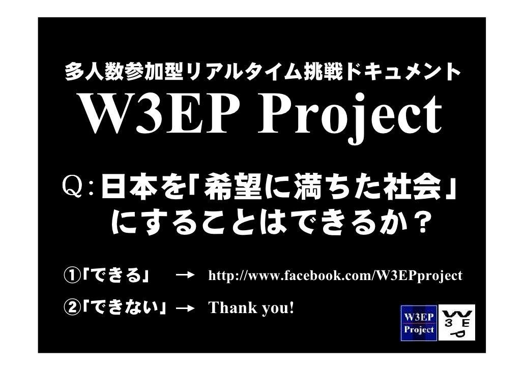 多人数参加型リアルタイム挑戦ドキュメントW3EP ProjectQ:日本を「希望に満ちた社会」  にすることはできるか?①「できる」    http://www.facebook.com/W3EPproject②「できない」   Thank y...