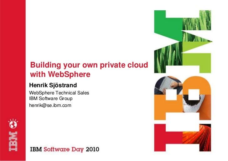 Building your own private cloud with WebSphere Henrik Sjöstrand WebSphere Technical Sales IBM Software Group henrik@se.ibm...