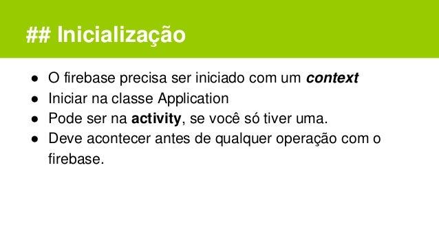 ## Inicialização ● O firebase precisa ser iniciado com um context ● Iniciar na classe Application ● Pode ser na activity, ...
