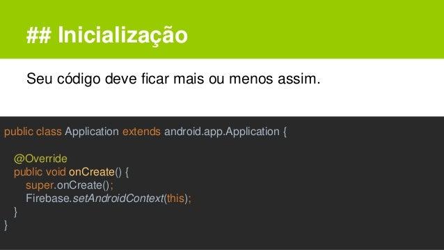 ## Inicialização Seu código deve ficar mais ou menos assim. public class Application extends android.app.Application { @Ov...