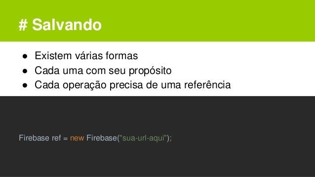 # Salvando ● Existem várias formas ● Cada uma com seu propósito ● Cada operação precisa de uma referência Firebase ref = n...