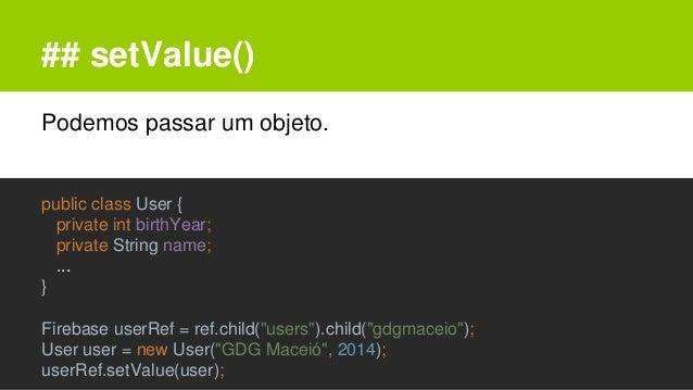 ## setValue() Podemos passar um objeto. public class User { private int birthYear; private String name; ... } Firebase use...