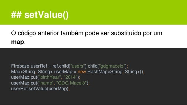 """## setValue() O código anterior também pode ser substituído por um map. Firebase userRef = ref.child(""""users"""").child(""""gdgma..."""