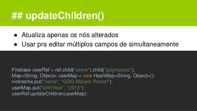 ## updateChildren() ● Atualiza apenas os nós alterados ● Usar pra editar múltiplos campos de simultaneamente Firebase user...