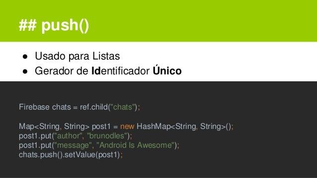 """## push() ● Usado para Listas ● Gerador de Identificador Único Firebase chats = ref.child(""""chats""""); Map<String, String> po..."""