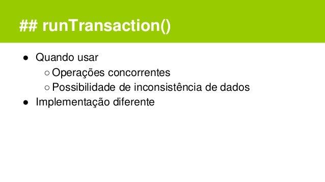 ## runTransaction() ● Quando usar ○Operações concorrentes ○Possibilidade de inconsistência de dados ● Implementação difere...