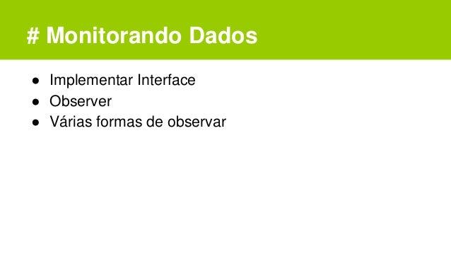# Monitorando Dados ● Implementar Interface ● Observer ● Várias formas de observar