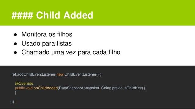 #### Child Added ● Monitora os filhos ● Usado para listas ● Chamado uma vez para cada filho ref.addChildEventListener(new ...