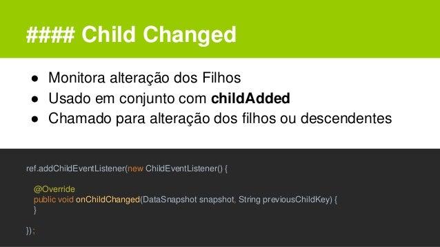 #### Child Changed ● Monitora alteração dos Filhos ● Usado em conjunto com childAdded ● Chamado para alteração dos filhos ...