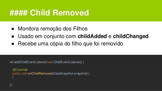 #### Child Removed ● Monitora remoção dos Filhos ● Usado em conjunto com childAdded e childChanged ● Recebe uma cópia do f...