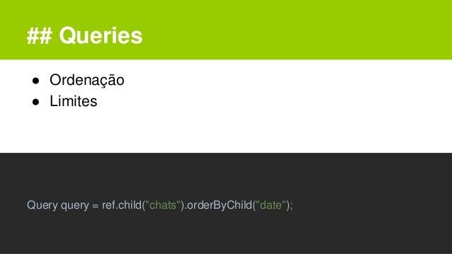"## Queries ● Ordenação ● Limites Query query = ref.child(""chats"").orderByChild(""date"");"