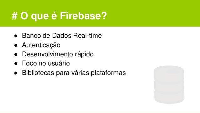 # O que é Firebase? ● Banco de Dados Real-time ● Autenticação ● Desenvolvimento rápido ● Foco no usuário ● Bibliotecas par...