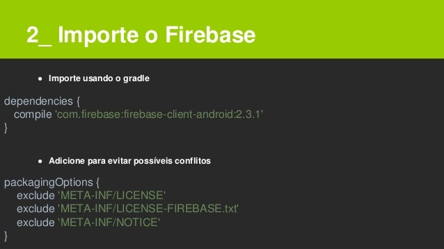 2_ Importe o Firebase dependencies { compile 'com.firebase:firebase-client-android:2.3.1' } packagingOptions { exclude 'ME...