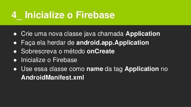 4_ Inicialize o Firebase ● Crie uma nova classe java chamada Application ● Faça ela herdar de android.app.Application ● So...