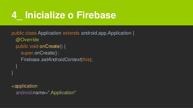 4_ Inicialize o Firebase public class Application extends android.app.Application { @Override public void onCreate() { sup...
